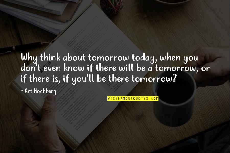 When They Think You Don't Know Quotes By Art Hochberg: Why think about tomorrow today, when you don't