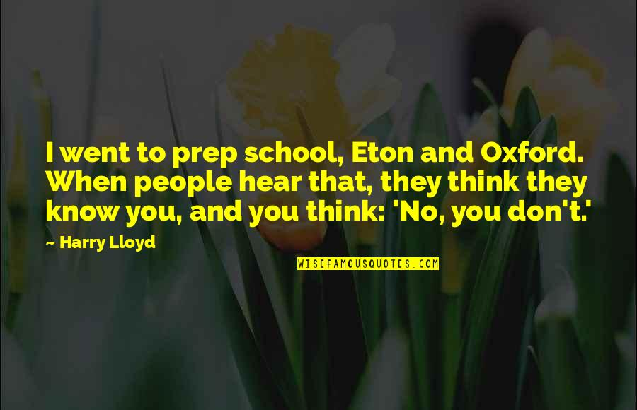 When They Think You Don't Know Quotes By Harry Lloyd: I went to prep school, Eton and Oxford.