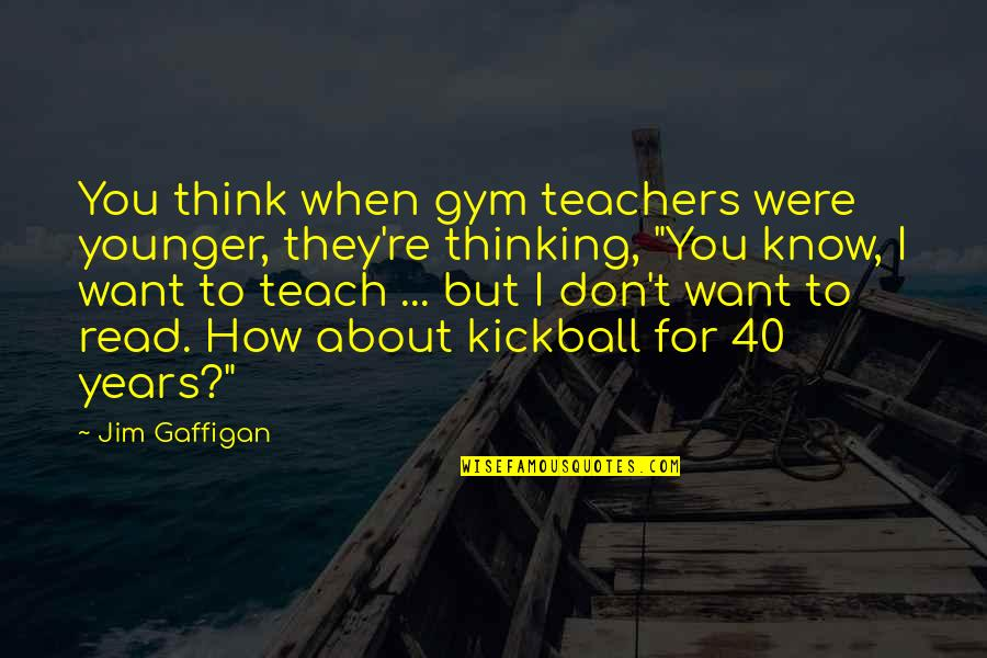 When They Think You Don't Know Quotes By Jim Gaffigan: You think when gym teachers were younger, they're