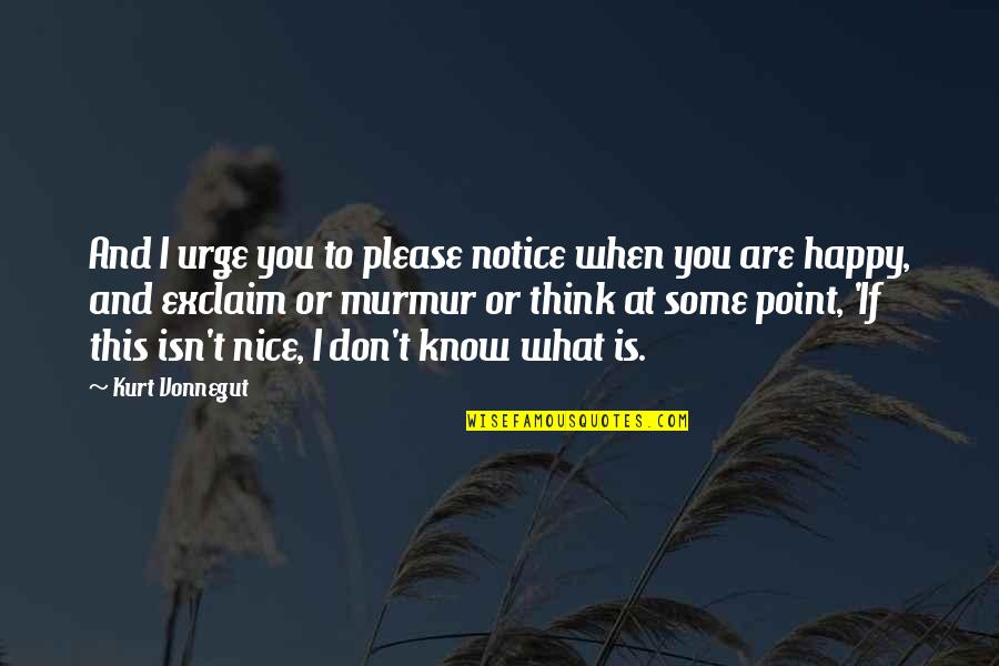 When They Think You Don't Know Quotes By Kurt Vonnegut: And I urge you to please notice when