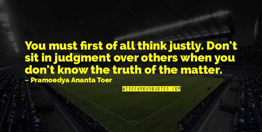 When They Think You Don't Know Quotes By Pramoedya Ananta Toer: You must first of all think justly. Don't