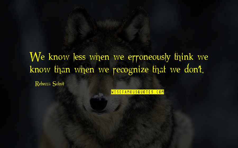 When They Think You Don't Know Quotes By Rebecca Solnit: We know less when we erroneously think we