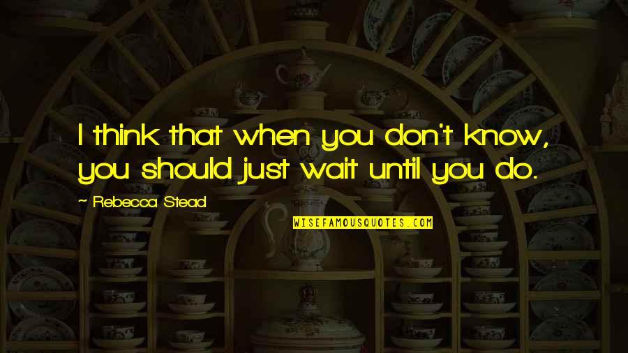 When They Think You Don't Know Quotes By Rebecca Stead: I think that when you don't know, you