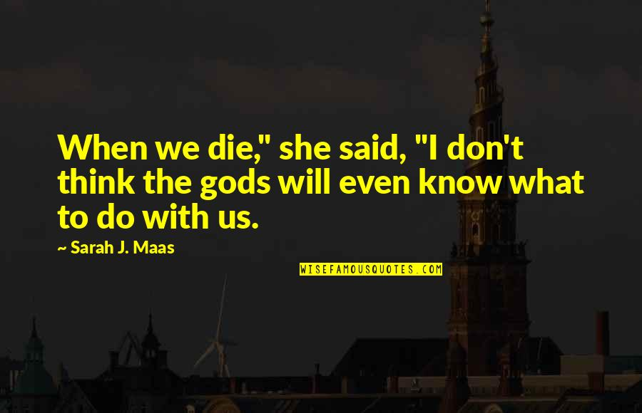 """When They Think You Don't Know Quotes By Sarah J. Maas: When we die,"""" she said, """"I don't think"""