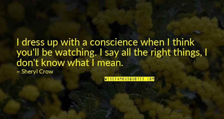 When They Think You Don't Know Quotes By Sheryl Crow: I dress up with a conscience when I