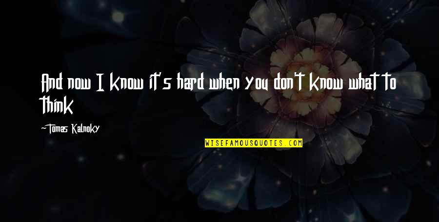 When They Think You Don't Know Quotes By Tomas Kalnoky: And now I know it's hard when you