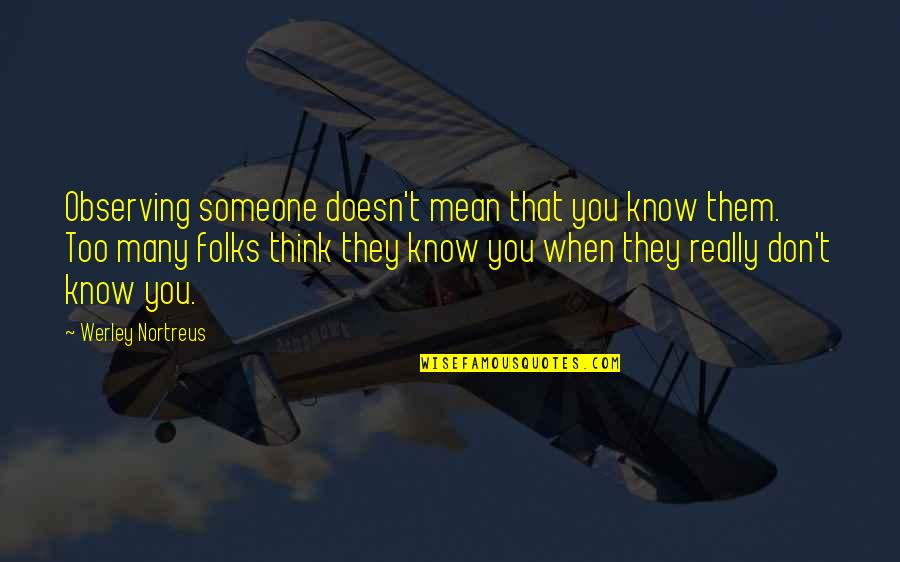 When They Think You Don't Know Quotes By Werley Nortreus: Observing someone doesn't mean that you know them.