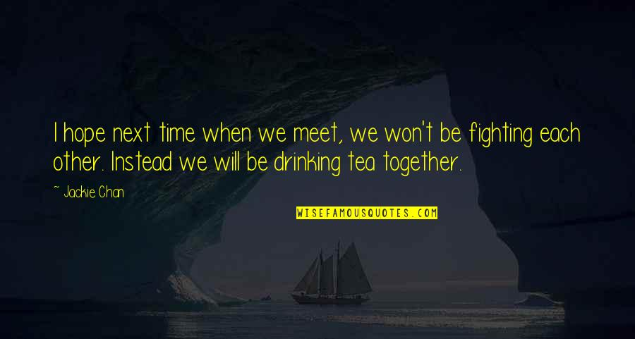 When We Meet Together Quotes By Jackie Chan: I hope next time when we meet, we