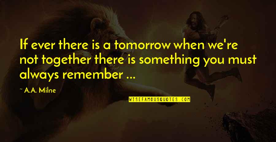 When We Not Together Quotes By A.A. Milne: If ever there is a tomorrow when we're