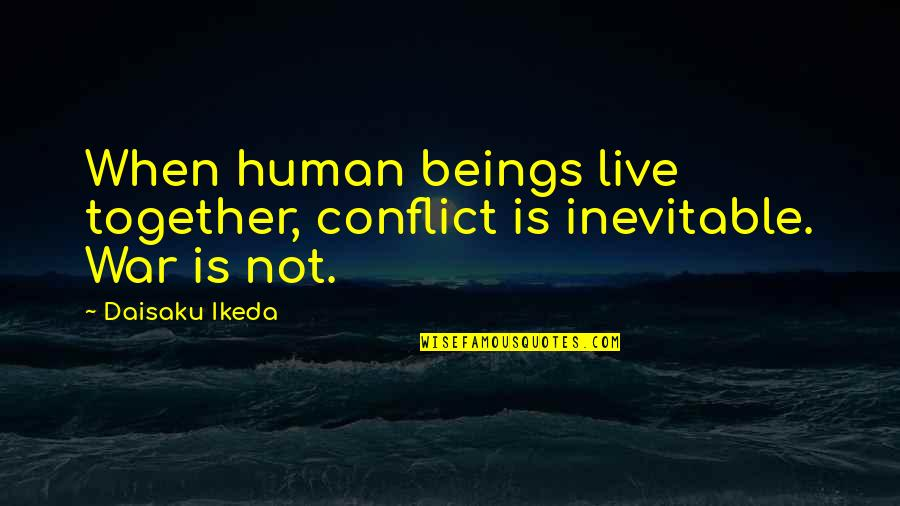 When We Not Together Quotes By Daisaku Ikeda: When human beings live together, conflict is inevitable.