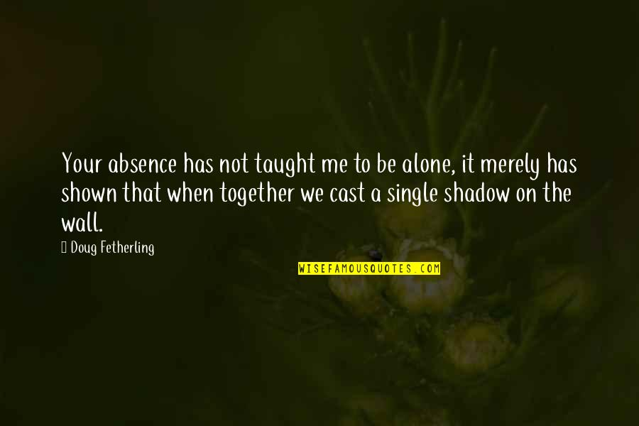 When We Not Together Quotes By Doug Fetherling: Your absence has not taught me to be