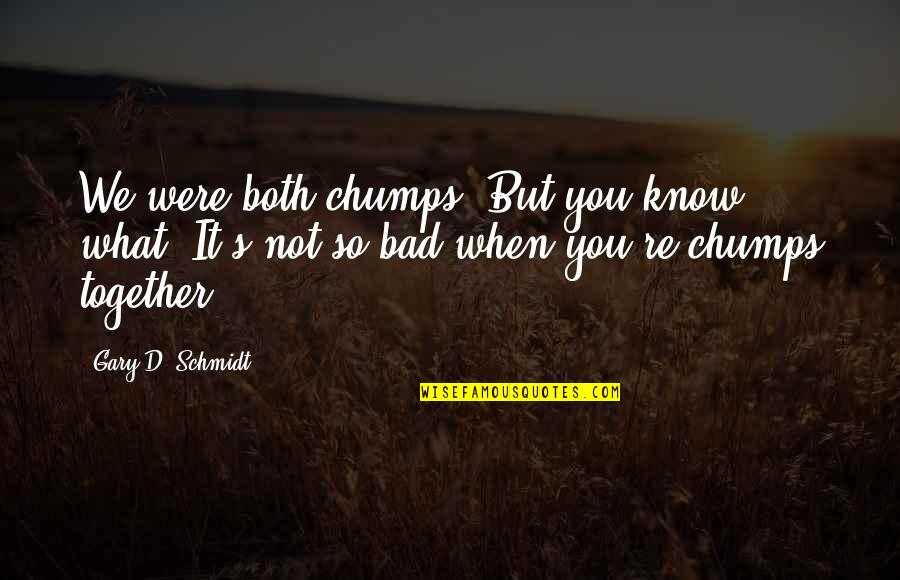 When We Not Together Quotes By Gary D. Schmidt: We were both chumps. But you know what?