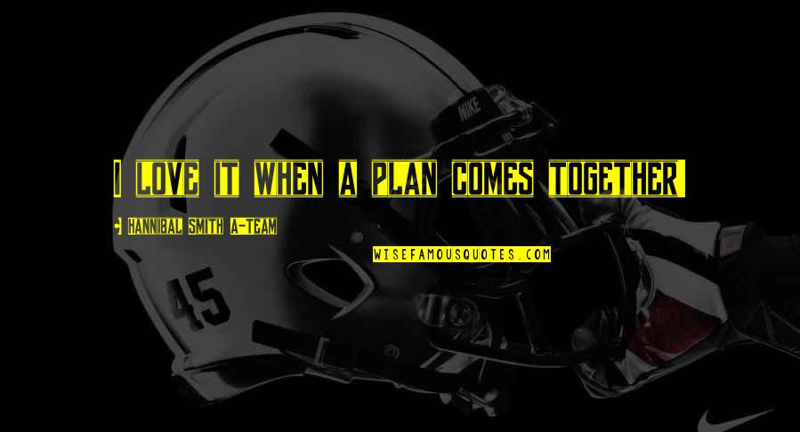 When We Not Together Quotes By Hannibal Smith A-Team: I love it when a plan comes together!