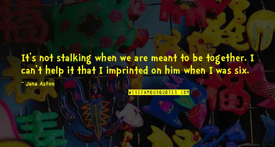 When We Not Together Quotes By Jana Aston: It's not stalking when we are meant to
