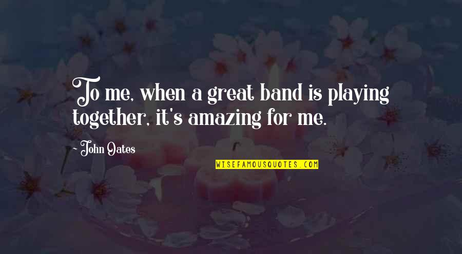 When We Not Together Quotes By John Oates: To me, when a great band is playing