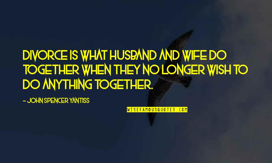 When We Not Together Quotes By John Spencer Yantiss: Divorce is what husband and wife do together