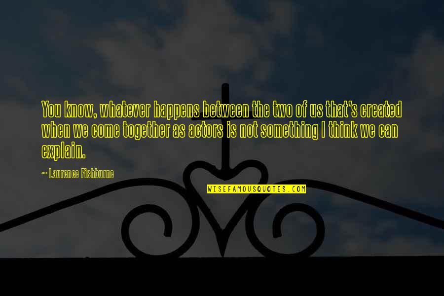When We Not Together Quotes By Laurence Fishburne: You know, whatever happens between the two of