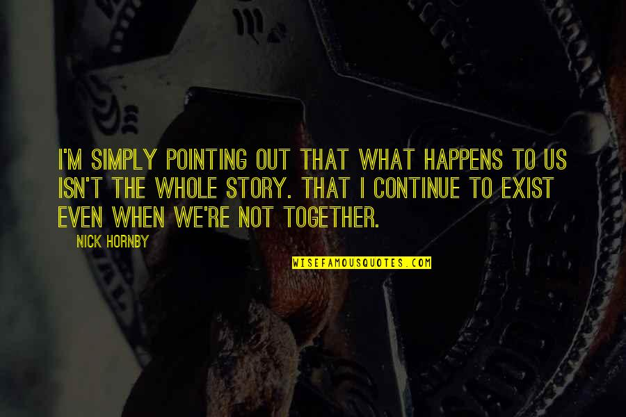 When We Not Together Quotes By Nick Hornby: I'm simply pointing out that what happens to