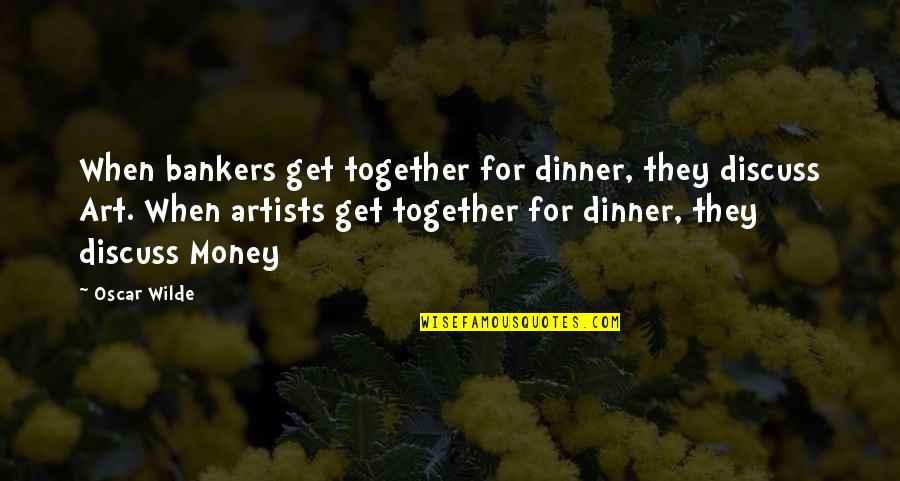 When We Not Together Quotes By Oscar Wilde: When bankers get together for dinner, they discuss