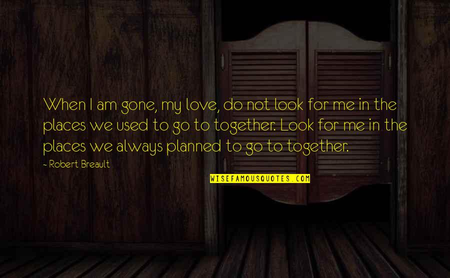 When We Not Together Quotes By Robert Breault: When I am gone, my love, do not