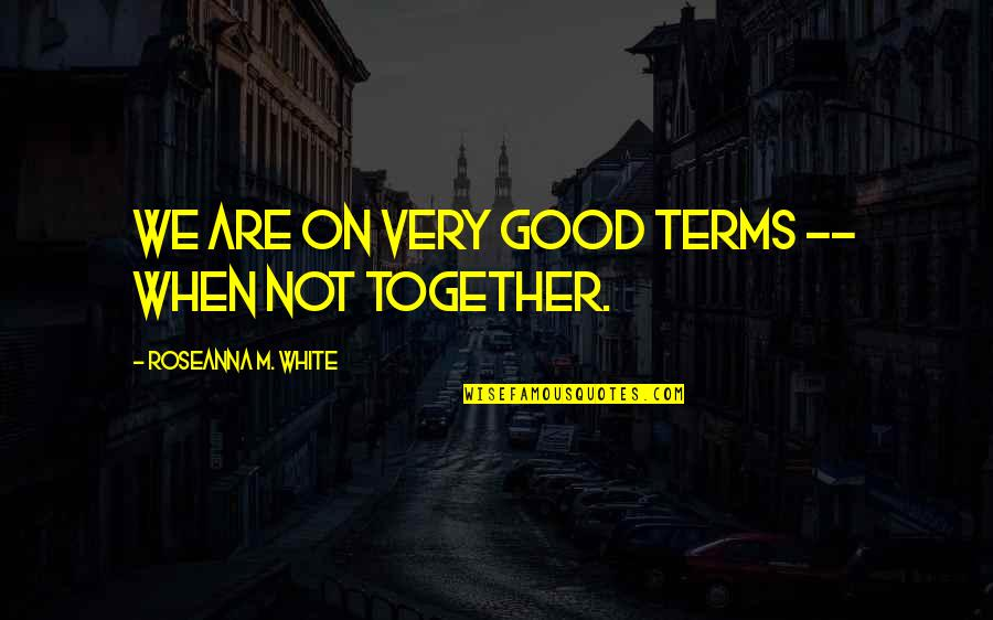 When We Not Together Quotes By Roseanna M. White: We are on very good terms -- when