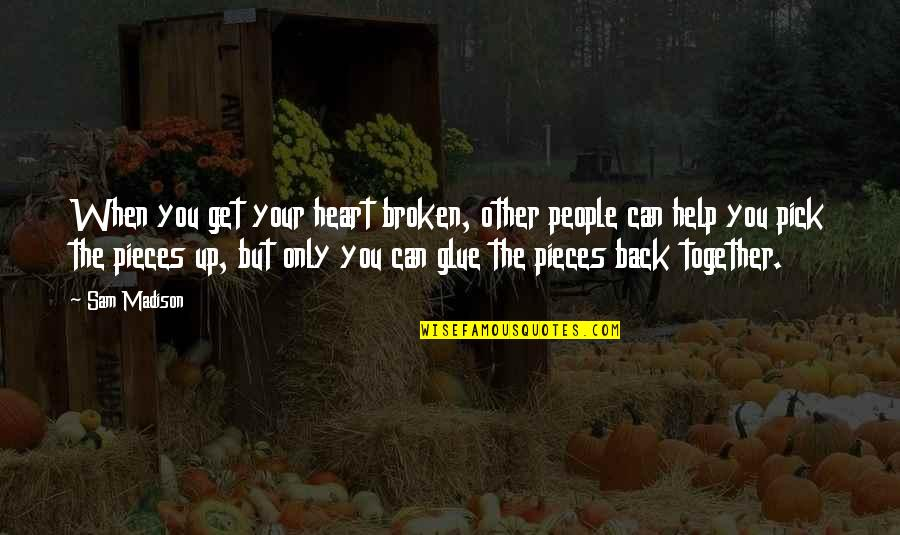 When We Not Together Quotes By Sam Madison: When you get your heart broken, other people