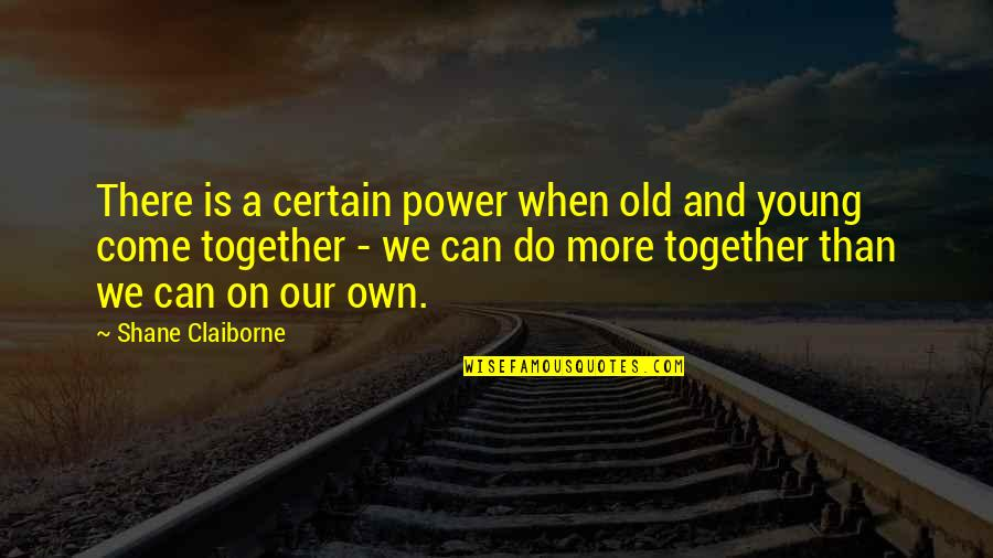 When We Not Together Quotes By Shane Claiborne: There is a certain power when old and