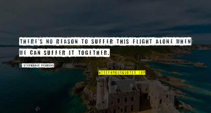 When We Not Together Quotes By Stephanie Perkins: There's no reason to suffer this flight alone