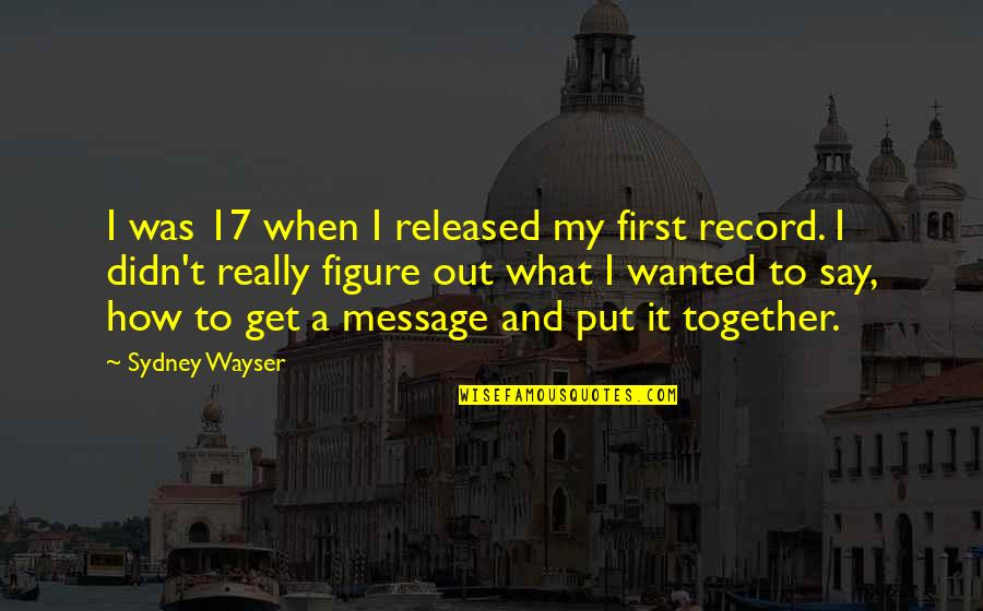 When We Not Together Quotes By Sydney Wayser: I was 17 when I released my first
