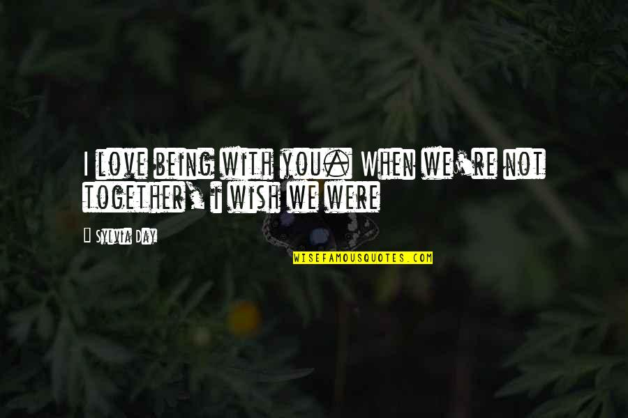 When We Not Together Quotes By Sylvia Day: I love being with you. When we're not