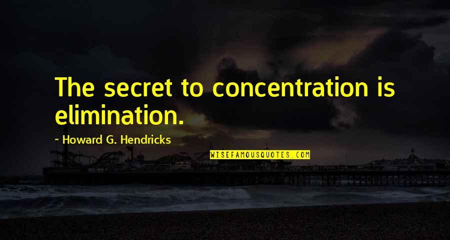 When You Are Heartbroken Quotes By Howard G. Hendricks: The secret to concentration is elimination.