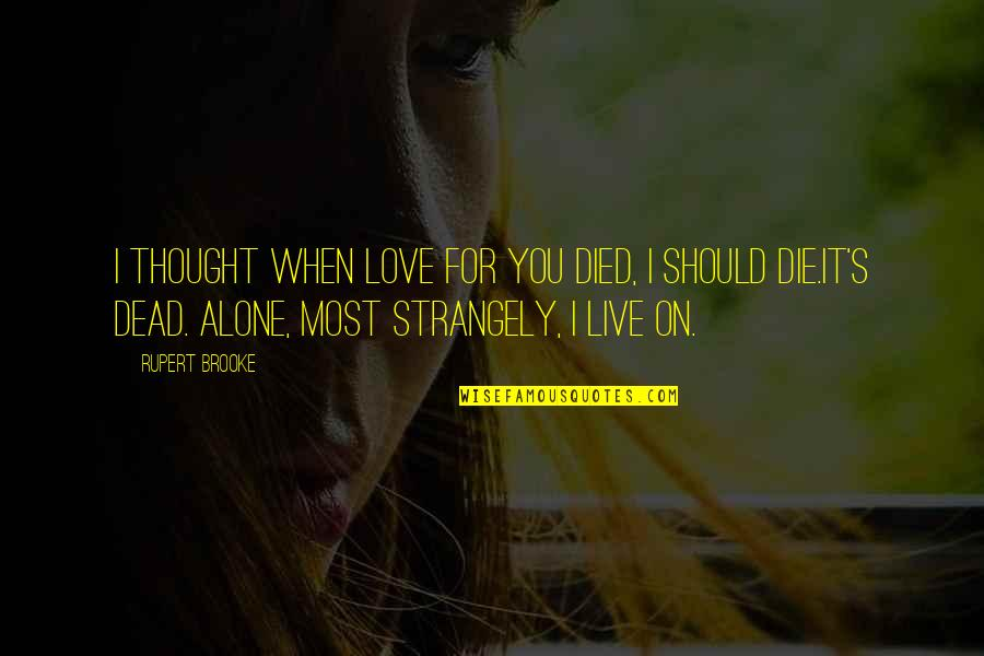 When You Are Heartbroken Quotes By Rupert Brooke: I thought when love for you died, I