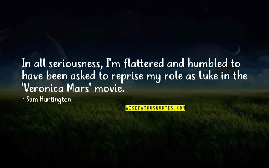 When You Are Heartbroken Quotes By Sam Huntington: In all seriousness, I'm flattered and humbled to
