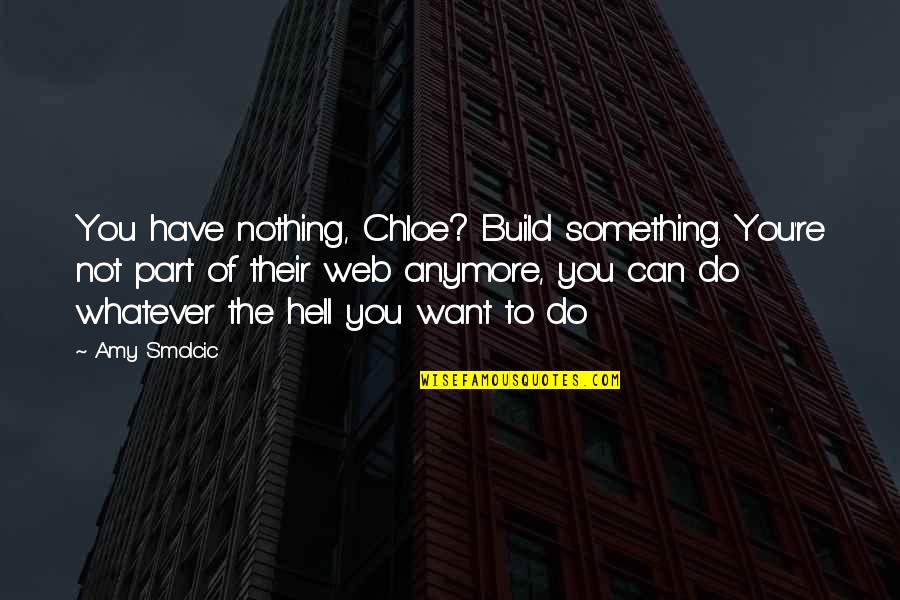 When You Are Treated Unfairly Quotes By Amy Smolcic: You have nothing, Chloe? Build something. You're not