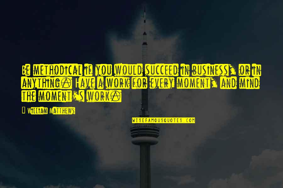 When You Are Treated Unfairly Quotes By William Matthews: Be methodical if you would succeed in business,