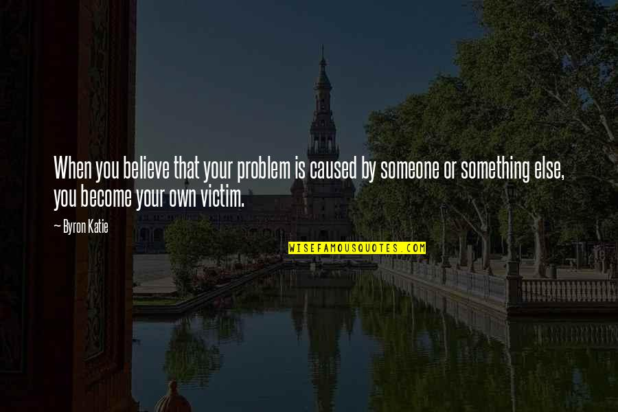When You Believe Quotes By Byron Katie: When you believe that your problem is caused