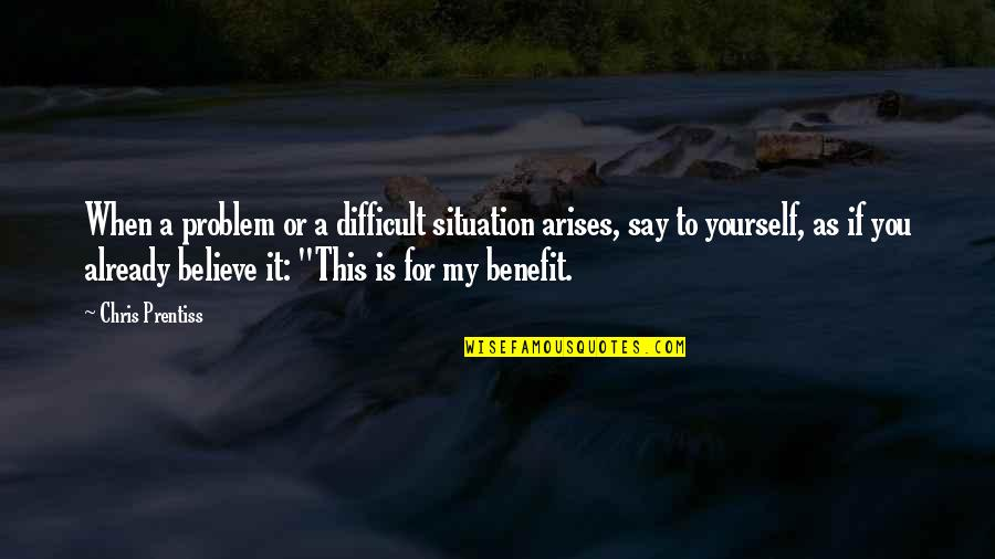 When You Believe Quotes By Chris Prentiss: When a problem or a difficult situation arises,