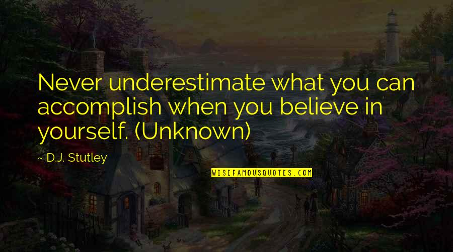 When You Believe Quotes By D.J. Stutley: Never underestimate what you can accomplish when you