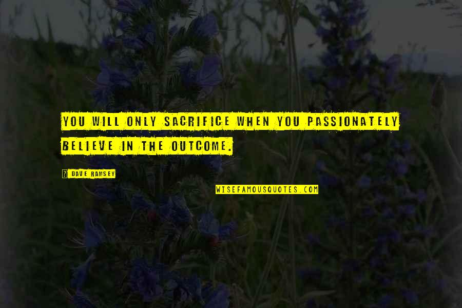 When You Believe Quotes By Dave Ramsey: You will only sacrifice when you passionately believe
