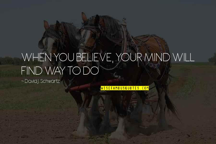 When You Believe Quotes By David J. Schwartz: WHEN YOU BELIEVE, YOUR MIND WILL FIND WAY