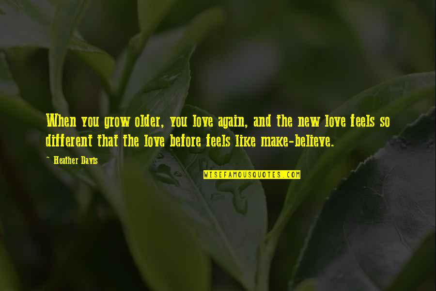 When You Believe Quotes By Heather Davis: When you grow older, you love again, and