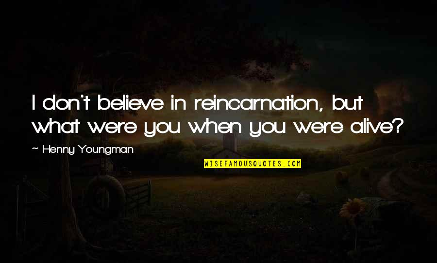 When You Believe Quotes By Henny Youngman: I don't believe in reincarnation, but what were