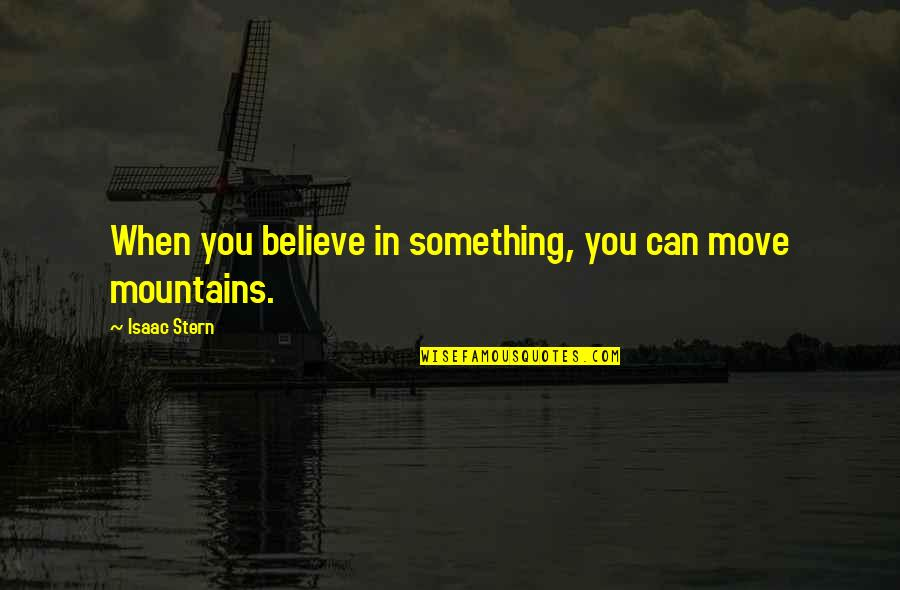 When You Believe Quotes By Isaac Stern: When you believe in something, you can move