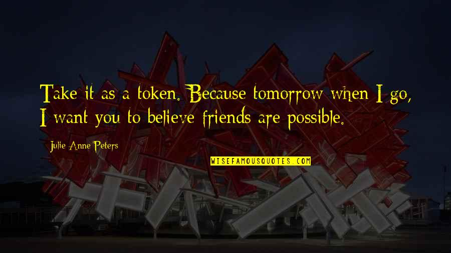 When You Believe Quotes By Julie Anne Peters: Take it as a token. Because tomorrow when