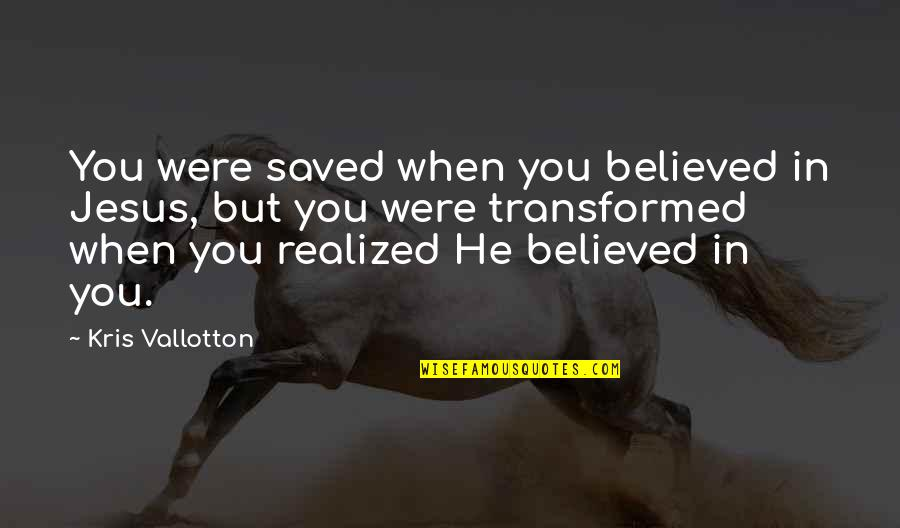 When You Believe Quotes By Kris Vallotton: You were saved when you believed in Jesus,