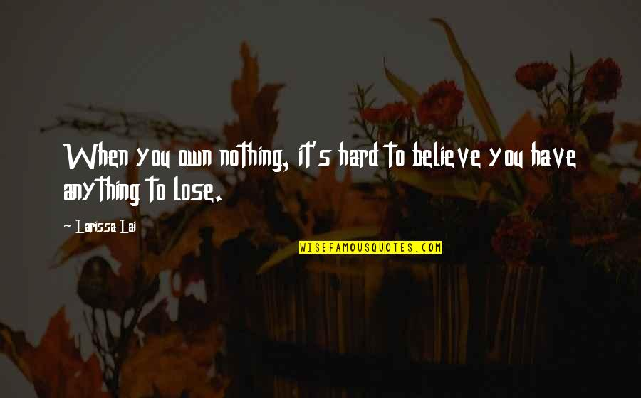 When You Believe Quotes By Larissa Lai: When you own nothing, it's hard to believe