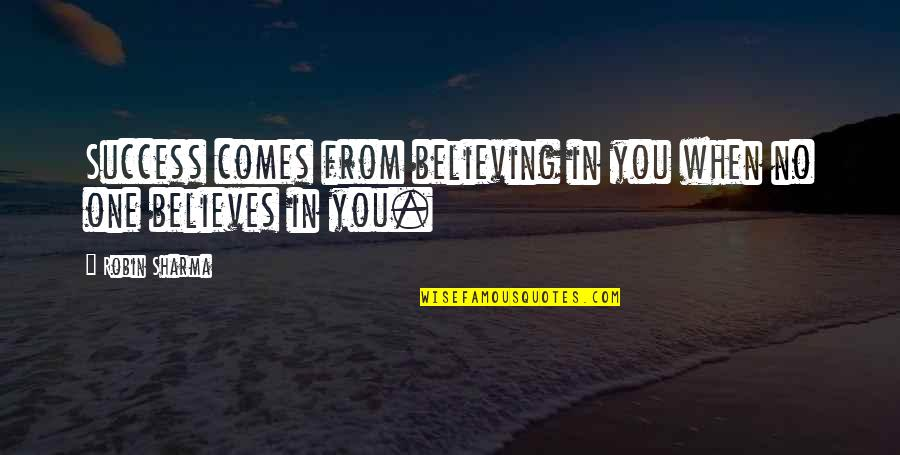 When You Believe Quotes By Robin Sharma: Success comes from believing in you when no