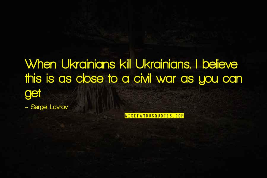When You Believe Quotes By Sergei Lavrov: When Ukrainians kill Ukrainians, I believe this is