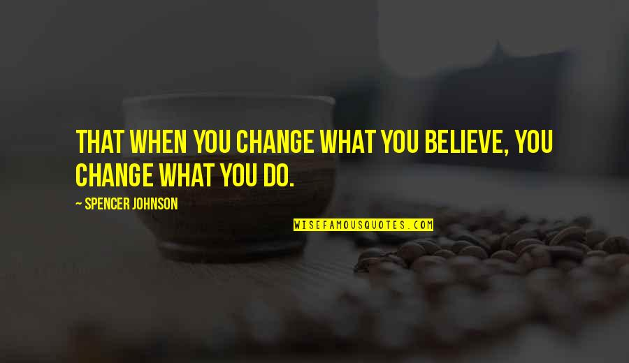 When You Believe Quotes By Spencer Johnson: That when you change what you believe, you