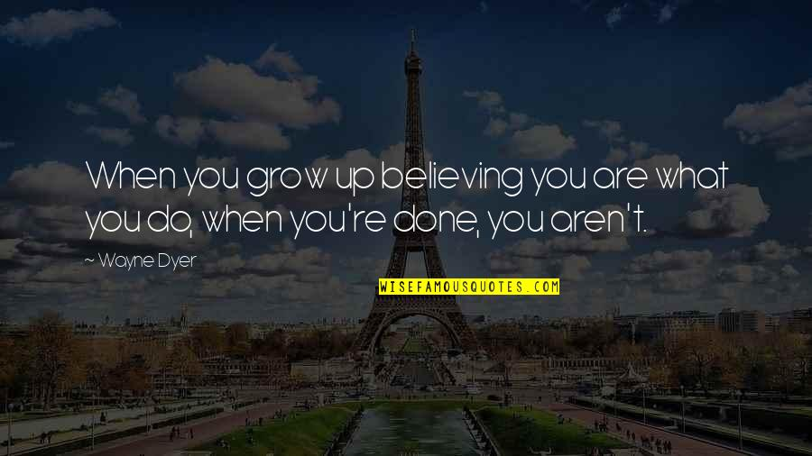 When You Believe Quotes By Wayne Dyer: When you grow up believing you are what